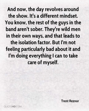 And now, the day revolves around the show. It's a different mindset. You know, the rest of the guys in the band aren't sober. They're wild men in their own ways, and that leads to the isolation factor. But I'm not feeling particularly bad about it and I'm doing everything I can to take care of myself.