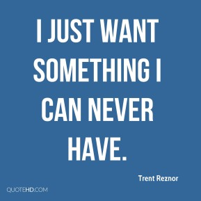 I just want something I can never have.