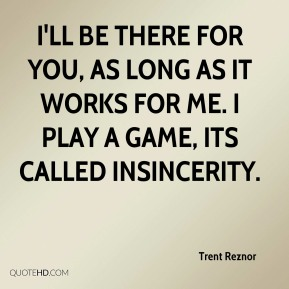 Trent Reznor  - I'll be there for you, as long as it works for me. I play a game, its called insincerity.