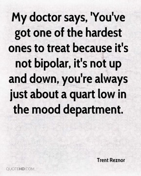 My doctor says, 'You've got one of the hardest ones to treat because it's not bipolar, it's not up and down, you're always just about a quart low in the mood department.