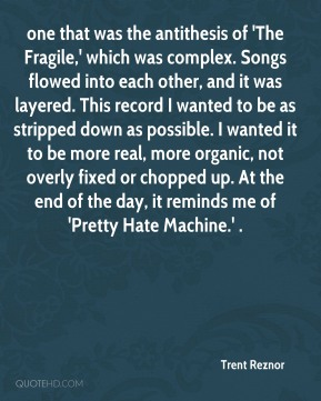Trent Reznor  - one that was the antithesis of 'The Fragile,' which was complex. Songs flowed into each other, and it was layered. This record I wanted to be as stripped down as possible. I wanted it to be more real, more organic, not overly fixed or chopped up. At the end of the day, it reminds me of 'Pretty Hate Machine.' .