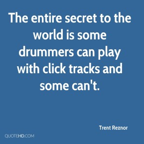 The entire secret to the world is some drummers can play with click tracks and some can't.