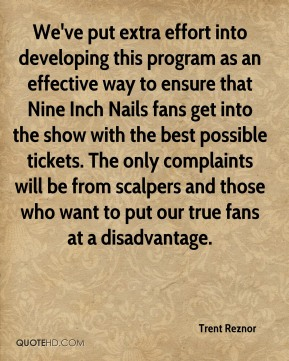 We've put extra effort into developing this program as an effective way to ensure that Nine Inch Nails fans get into the show with the best possible tickets. The only complaints will be from scalpers and those who want to put our true fans at a disadvantage.