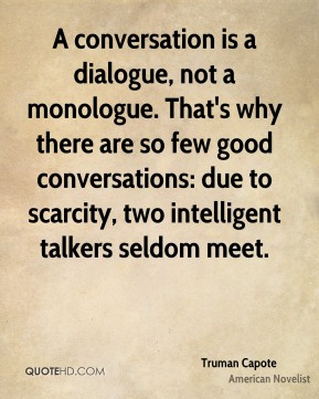 A conversation is a dialogue, not a monologue. That's why there are so few good conversations: due to scarcity, two intelligent talkers seldom meet.