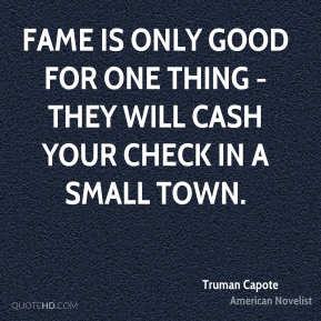 Truman Capote - Fame is only good for one thing - they will cash your check in a small town.