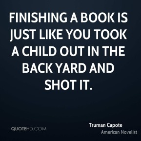 Finishing a book is just like you took a child out in the back yard and shot it.