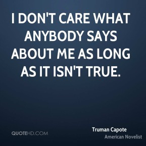 Truman Capote - I don't care what anybody says about me as long as it isn't true.