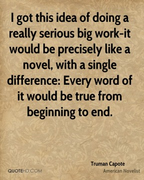 Truman Capote - I got this idea of doing a really serious big work-it would be precisely like a novel, with a single difference: Every word of it would be true from beginning to end.