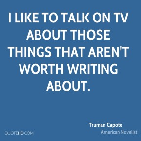 Truman Capote - I like to talk on TV about those things that aren't worth writing about.