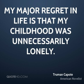 Truman Capote - My major regret in life is that my childhood was unnecessarily lonely.