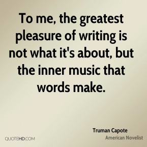To me, the greatest pleasure of writing is not what it's about, but the inner music that words make.