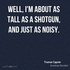Well, I'm about as tall as a shotgun, and just as noisy.