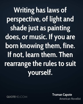 Writing has laws of perspective, of light and shade just as painting does, or music. If you are born knowing them, fine. If not, learn them. Then rearrange the rules to suit yourself.