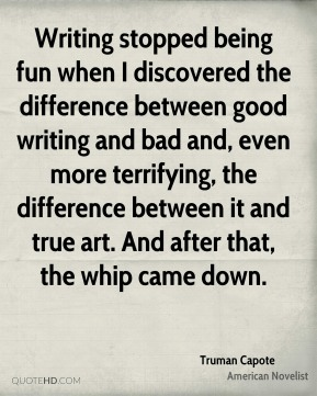 Writing stopped being fun when I discovered the difference between good writing and bad and, even more terrifying, the difference between it and true art. And after that, the whip came down.