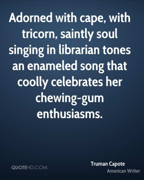 Truman Capote  - Adorned with cape, with tricorn, saintly soul singing in librarian tones an enameled song that coolly celebrates her chewing-gum enthusiasms.