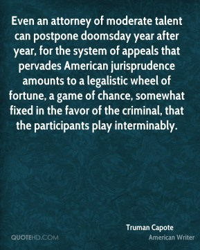 Even an attorney of moderate talent can postpone doomsday year after year, for the system of appeals that pervades American jurisprudence amounts to a legalistic wheel of fortune, a game of chance, somewhat fixed in the favor of the criminal, that the participants play interminably.