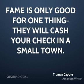 Truman Capote  - Fame is only good for one thing-they will cash your check in a small town.