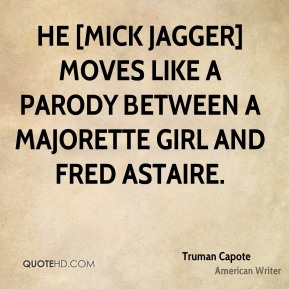 Truman Capote  - He [Mick Jagger] moves like a parody between a majorette girl and Fred Astaire.