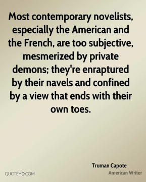 Truman Capote  - Most contemporary novelists, especially the American and the French, are too subjective, mesmerized by private demons; they're enraptured by their navels and confined by a view that ends with their own toes.