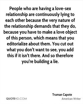 People who are having a love-sex relationship are continuously lying to each other because the very nature of the relationship demands that they do, because you have to make a love object of this person, which means that you editorialize about them. You cut out what you don't want to see, you add this if it isn't there. And so therefore you're building a lie.