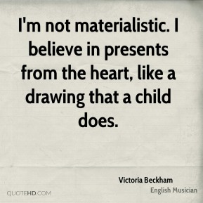 Victoria Beckham - I'm not materialistic. I believe in presents from the heart, like a drawing that a child does.