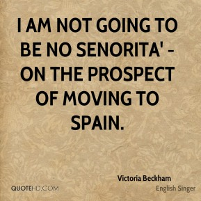 I am not going to be no senorita' - on the prospect of moving to Spain.