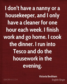 I don't have a nanny or a housekeeper, and I only have a cleaner for one hour each week. I finish work and go home. I cook the dinner. I run into Tesco and do the housework in the evening.
