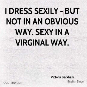 I dress sexily - but not in an obvious way. Sexy in a virginal way.