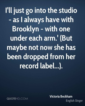 Victoria Beckham  - I'll just go into the studio - as I always have with Brooklyn - with one under each arm.' (But maybe not now she has been dropped from her record label...).