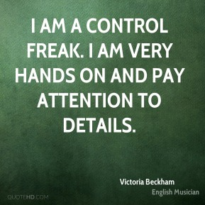 Victoria Beckham - I am a control freak. I am very hands on and pay attention to details.