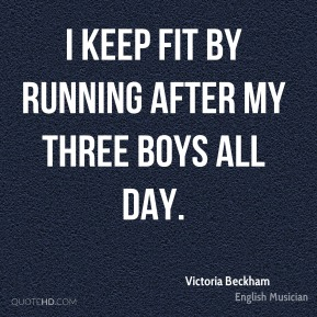 I keep fit by running after my three boys all day.