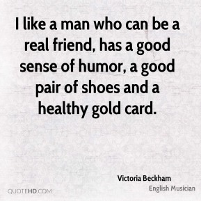 I like a man who can be a real friend, has a good sense of humor, a good pair of shoes and a healthy gold card.