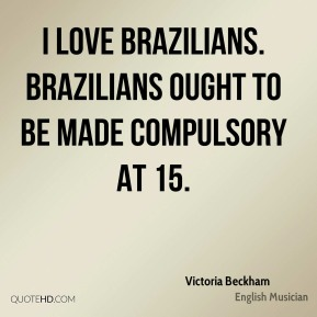 Victoria Beckham - I love Brazilians. Brazilians ought to be made compulsory at 15.