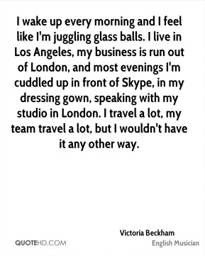 I wake up every morning and I feel like I'm juggling glass balls. I live in Los Angeles, my business is run out of London, and most evenings I'm cuddled up in front of Skype, in my dressing gown, speaking with my studio in London. I travel a lot, my team travel a lot, but I wouldn't have it any other way.