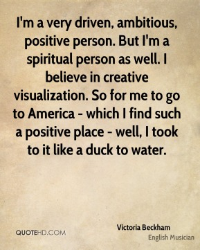 Victoria Beckham - I'm a very driven, ambitious, positive person. But I'm a spiritual person as well. I believe in creative visualization. So for me to go to America - which I find such a positive place - well, I took to it like a duck to water.