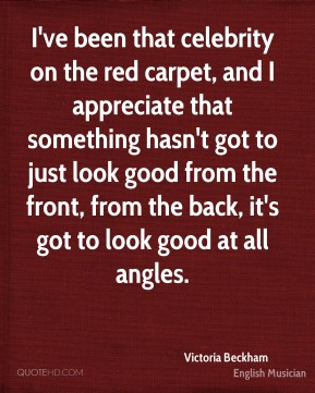 Victoria Beckham - I've been that celebrity on the red carpet, and I appreciate that something hasn't got to just look good from the front, from the back, it's got to look good at all angles.