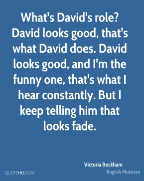 What's David's role? David looks good, that's what David does. David looks good, and I'm the funny one, that's what I hear constantly. But I keep telling him that looks fade.