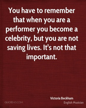 You have to remember that when you are a performer you become a celebrity, but you are not saving lives. It's not that important.