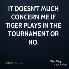 Vijay Singh - It doesn't much concern me if Tiger plays in the tournament or no.