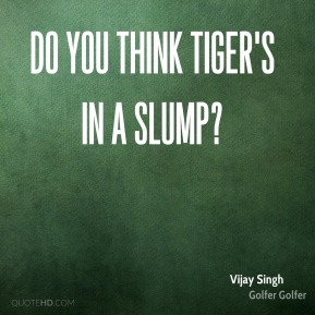 Do you think Tiger's in a slump?