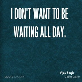 I don't want to be waiting all day.