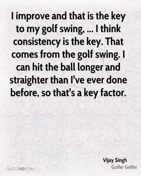Vijay Singh  - I improve and that is the key to my golf swing, ... I think consistency is the key. That comes from the golf swing. I can hit the ball longer and straighter than I've ever done before, so that's a key factor.