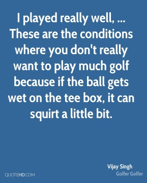 Vijay Singh  - I played really well, ... These are the conditions where you don't really want to play much golf because if the ball gets wet on the tee box, it can squirt a little bit.
