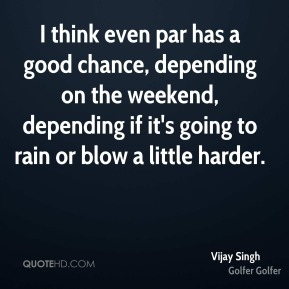 Vijay Singh  - I think even par has a good chance, depending on the weekend, depending if it's going to rain or blow a little harder.