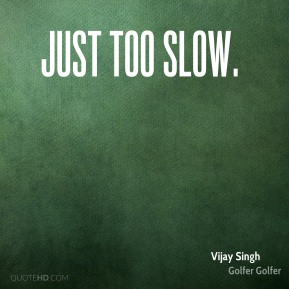 Just too slow.