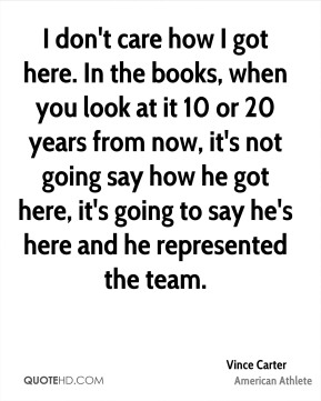 Vince Carter - I don't care how I got here. In the books, when you look at it 10 or 20 years from now, it's not going say how he got here, it's going to say he's here and he represented the team.