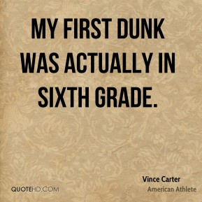 Vince Carter - My first dunk was actually in sixth grade.