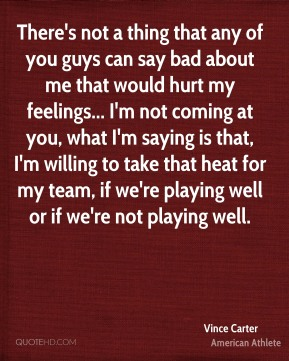 There's not a thing that any of you guys can say bad about me that would hurt my feelings... I'm not coming at you, what I'm saying is that, I'm willing to take that heat for my team, if we're playing well or if we're not playing well.