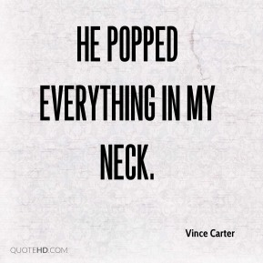 Vince Carter  - He popped everything in my neck.