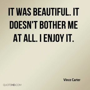 Vince Carter  - It was beautiful. It doesn't bother me at all. I enjoy it.